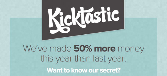 Kicktastic. We've made 50% more money this year than last year. Want to know our secret